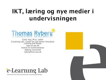 IKT, læring og nye medier i undervisningen Cand. mag, Ph.d., Lektor E-Learning Lab – Center for User Driven Innovation Learning and Design www.ell.aau.dk.