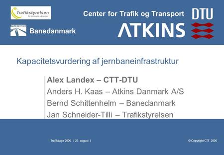 © Copyright CTT 2006 Center for Trafik og Transport Banedanmark Trafikdage 2006 | 29. august | Kapacitetsvurdering af jernbaneinfrastruktur Alex Landex.