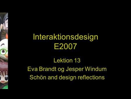 Interaktionsdesign E2007 Lektion 13 Eva Brandt og Jesper Windum Schön and design reflections.