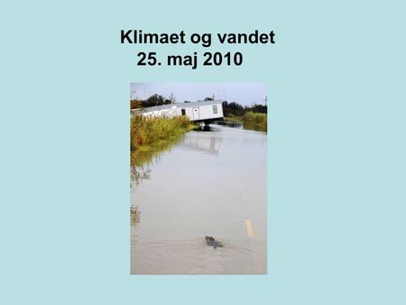 Klimaet og vandet 25. maj 2010. It could mean more flooding, more droughts, more extreme weather and a serious disruption of water supplies.