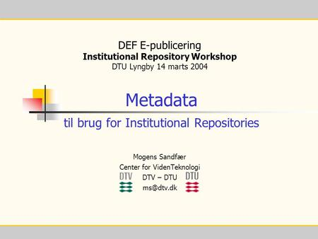 1 Metadata til brug for Institutional Repositories DEF E-publicering Institutional Repository Workshop DTU Lyngby 14 marts 2004 Mogens Sandfær Center for.