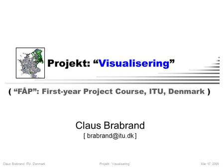 "Claus Brabrand, ITU, Denmark Mar 17, 2009Projekt: ""Visualisering"" Claus Brabrand [ ] ( ""FÅP"": First-year Project Course, ITU, Denmark )"