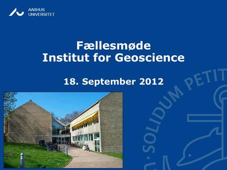 AARHUS UNIVERSITET Fællesmøde Institut for Geoscience 18. September 2012.