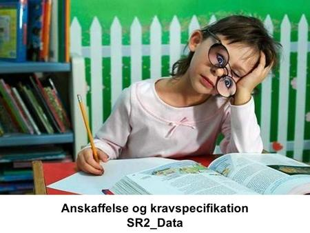Anskaffelse og kravspecifikation SR2_Data. SR2: Datakrav Kilder SR: Soren Lauesen: Software requirements - Styles and techniques. Addison-Wesley, 2002.