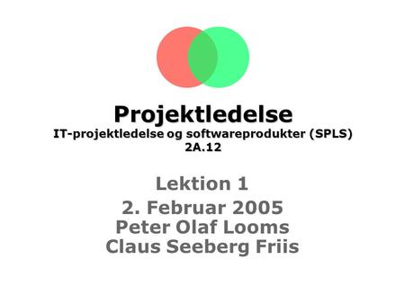 Projektledelse IT-projektledelse og softwareprodukter (SPLS) 2A.12 Lektion 1 2. Februar 2005 Peter Olaf Looms Claus Seeberg Friis.