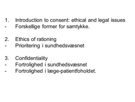 1.Introduction to consent: ethical and legal issues - Forskellige former for samtykke. 2. Ethics of rationing -Prioritering i sundhedsvæsnet 3. Confidentiality.