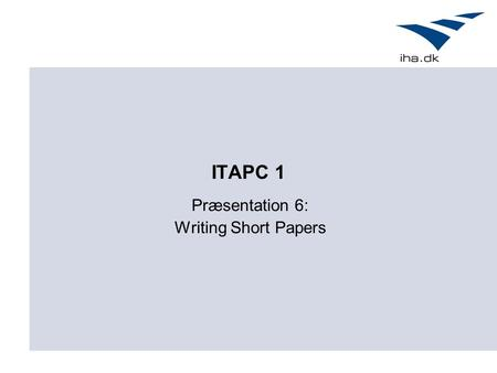 ITAPC 1 Præsentation 6: Writing Short Papers. Agenda Motivation Short Paper formatet Hvordan.