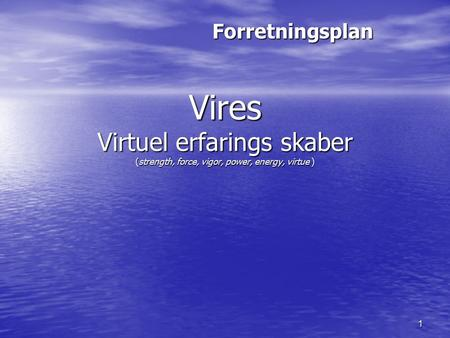 1 Vires Virtuel erfarings skaber (strength, force, vigor, power, energy, virtue ) Forretningsplan.