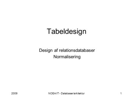2009NOEA/IT - Databaser/arkitektur1 Tabeldesign Design af relationsdatabaser Normalisering.