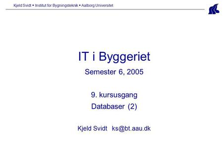 IT i Byggeriet Semester 6, 2005 9. kursusgang Databaser (2) Kjeld Svidt Kjeld Svidt  Institut for Bygningsteknik  Aalborg Universitet.