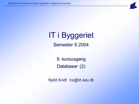 IT i Byggeriet Semester 6 2004 9. kursusgang Databaser (2) Kjeld Svidt Kjeld Svidt  Institut for Bygningsteknik  Aalborg Universitet.