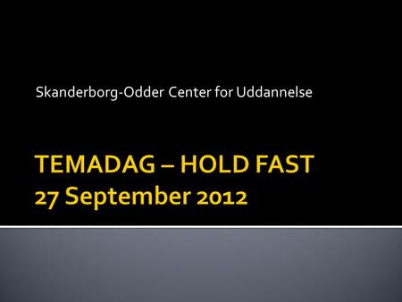 Skanderborg-Odder Center for Uddannelse.  Baggrund for at søge Hold Fast midler  Hold Fast – introduktion  Hold Fast – introduktion: elevkommentarer.