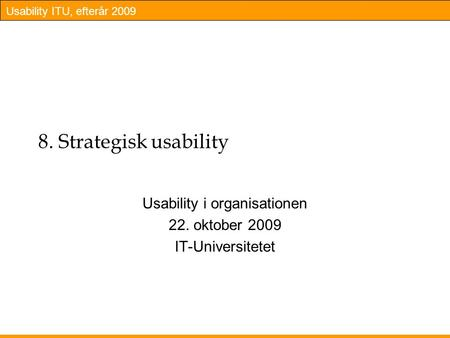 Usability ITU, efterår 2009 8. Strategisk usability Usability i organisationen 22. oktober 2009 IT-Universitetet.