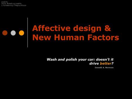 Affective design & New Human Factors Wash and polish your car: doesn't it drive better? Donald A. Norman Usability Tema: Æstetik og Usability 3. Forelæsning.