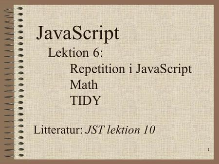 1 JavaScript Lektion 6: Repetition i JavaScript Math TIDY Litteratur: JST lektion 10.