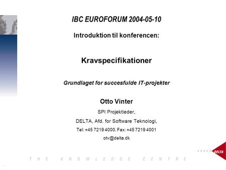 1 IBC EUROFORUM 2004-05-10 Introduktion til konferencen: Kravspecifikationer Grundlaget for succesfulde IT-projekter Otto Vinter SPI Projektleder, DELTA,