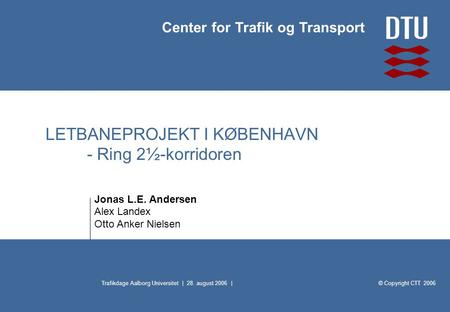 © Copyright CTT 2006 Center for Trafik og Transport Trafikdage Aalborg Universitet | 28. august 2006 | LETBANEPROJEKT I KØBENHAVN - Ring 2½-korridoren.
