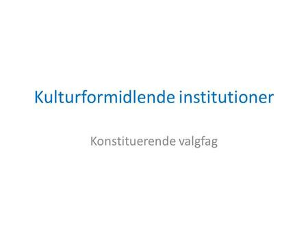 Kulturformidlende institutioner Konstituerende valgfag.