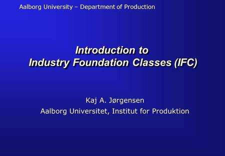Aalborg University – Department of Production Introduction to Industry Foundation Classes (IFC) Kaj A. Jørgensen Aalborg Universitet, Institut for Produktion.