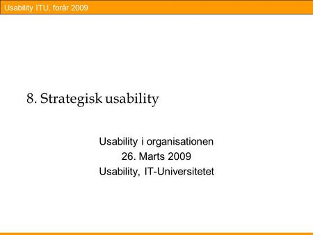 Usability ITU, forår 2009 8. Strategisk usability Usability i organisationen 26. Marts 2009 Usability, IT-Universitetet.