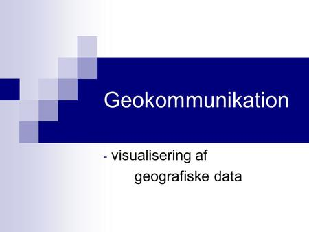 Geokommunikation - visualisering af geografiske data.