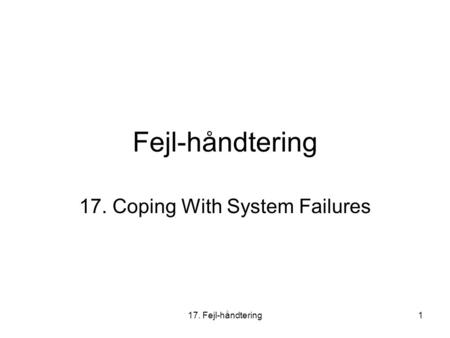17. Fejl-håndtering1 Fejl-håndtering 17. Coping With System Failures.