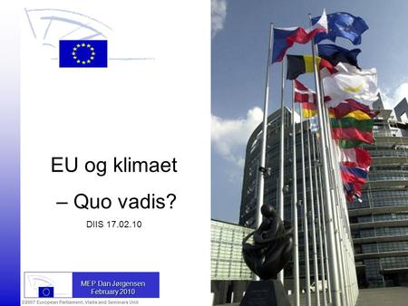 ©2007 European Parliament, Visits and Seminars Unit MEP Dan Jørgensen February 2010 EU og klimaet – Quo vadis? DIIS 17.02.10.