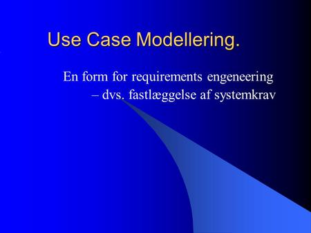 Use Case Modellering. En form for requirements engeneering – dvs. fastlæggelse af systemkrav.