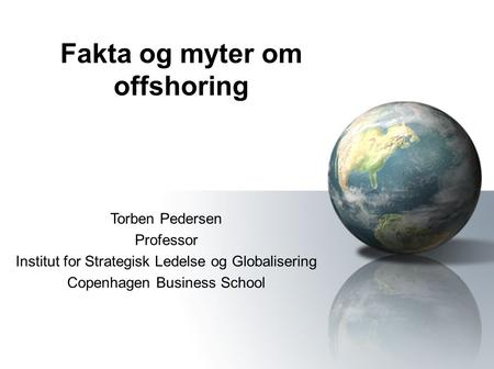 Fakta og myter om offshoring Torben Pedersen Professor Institut for Strategisk Ledelse og Globalisering Copenhagen Business School.
