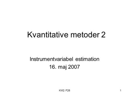KM2: F261 Kvantitative metoder 2 Instrumentvariabel estimation 16. maj 2007.
