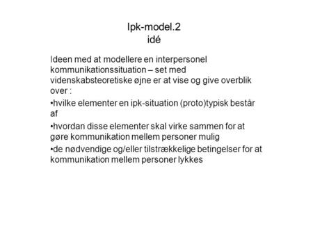 Ipk-model.2 idé Ideen med at modellere en interpersonel kommunikationssituation – set med videnskabsteoretiske øjne er at vise og give overblik over :