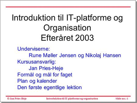  Jan Pries-Heje Slide no.: 1Introduktion til IT-platforme og organisation Introduktion til IT-platforme og Organisation Efteråret 2003 Underviserne: Rune.