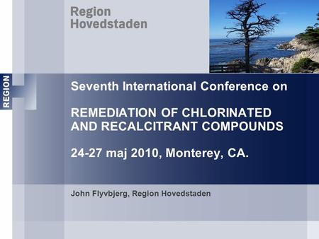 Seventh International Conference on REMEDIATION OF CHLORINATED AND RECALCITRANT COMPOUNDS 24-27 maj 2010, Monterey, CA. John Flyvbjerg, Region Hovedstaden.