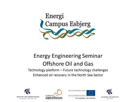 Energy Engineering Seminar Offshore Oil and Gas Technology platform – Future technology challenges Enhanced oil recovery in the North Sea Sector.