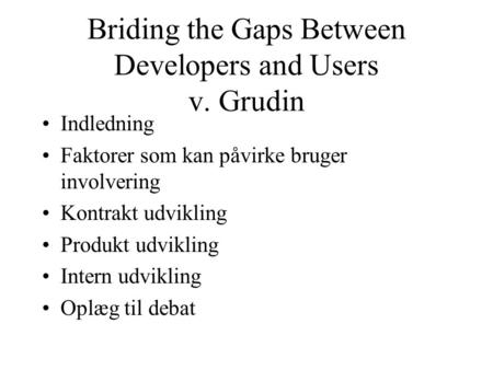 Briding the Gaps Between Developers and Users v. Grudin Indledning Faktorer som kan påvirke bruger involvering Kontrakt udvikling Produkt udvikling Intern.