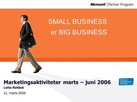 SMALL BUSINESS er BIG BUSINESS Marketingsaktiviteter marts – juni 2006 Lotte Rahbek 21. marts 2006.