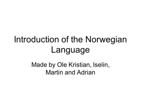 Introduction of the Norwegian Language Made by Ole Kristian, Iselin, Martin and Adrian.