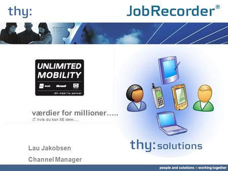 People and solutions – working together værdier for millioner…..  hvis du kan SE dem…. Lau Jakobsen Channel Manager.