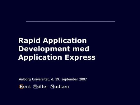 Rapid Application Development med Application Express Aalborg Universitet, d. 19. september 2007 B e n t M ø l l e r M a d s e nB e n t M ø l l e r M a.