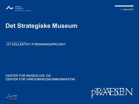 8. februar 2012 TATIONpRÆSEN Det Strategiske Museum - ET KOLLEKTIVT FORSKNINGSPROJEKT CENTER FOR MUSEOLOGI OG CENTER FOR VIRKSOMHEDSKOMMUNIKATION.