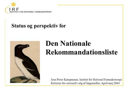 Status og perspektiv for Jens Peter Kampmann. Institut for Rationel Farmakoterapi Kriterier for rationelt valg af lægemidler. April-maj 2004 Den Nationale.