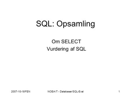 2007-10-18 FENNOEA IT - Databaser/SQL-Eval1 SQL: Opsamling Om SELECT Vurdering af SQL.
