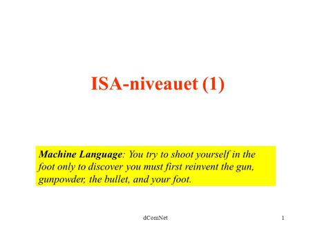 DComNet1 ISA-niveauet (1) Machine Language: You try to shoot yourself in the foot only to discover you must first reinvent the gun, gunpowder, the bullet,