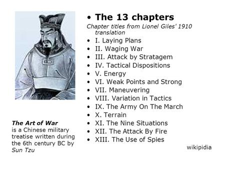 The 13 chapters Chapter titles from Lionel Giles' 1910 translation I. Laying Plans II. Waging War III. Attack by Stratagem IV. Tactical Dispositions V.