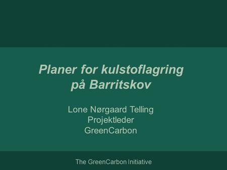 The GreenCarbon Initiative Planer for kulstoflagring på Barritskov Lone Nørgaard Telling Projektleder GreenCarbon.