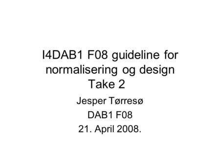 I4DAB1 F08 guideline for normalisering og design Take 2 Jesper Tørresø DAB1 F08 21. April 2008.
