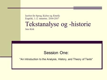 Institut for Sprog, Kultur og Æstetik Engelsk, 1.-2. semester, 2006-2007 Tekstanalyse og -historie Jens Kirk Session One: An Introduction to the Analysis,