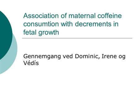 Association of maternal coffeine consumtion with decrements in fetal growth Gennemgang ved Dominic, Irene og Védís.