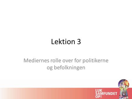 Lektion 3 Mediernes rolle over for politikerne og befolkningen.