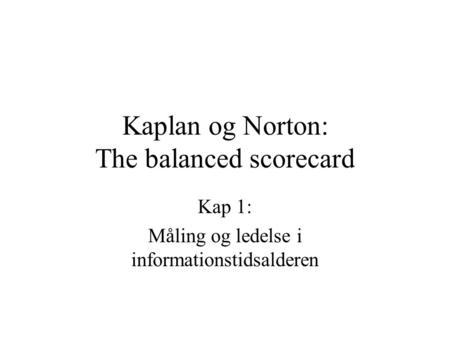 Kaplan og Norton: The balanced scorecard Kap 1: Måling og ledelse i informationstidsalderen.